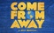 Come From Away (50% Off)
